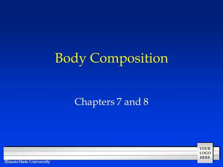 YOUR LOGO HERE Illinois State University Body Composition Chapters 7 and 8.