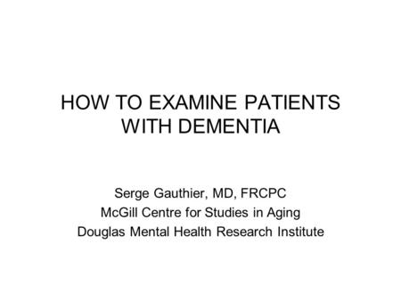 HOW TO EXAMINE PATIENTS WITH DEMENTIA Serge Gauthier, MD, FRCPC McGill Centre for Studies in Aging Douglas Mental Health Research Institute.