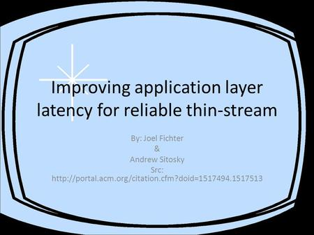 Improving application layer latency for reliable thin-stream By: Joel Fichter & Andrew Sitosky Src: