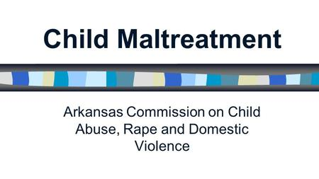 Child Maltreatment Arkansas Commission on Child Abuse, Rape and Domestic Violence.