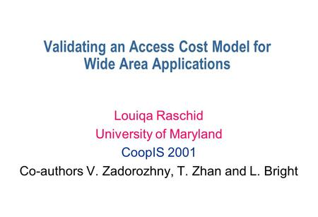Validating an Access Cost Model for Wide Area Applications Louiqa Raschid University of Maryland CoopIS 2001 Co-authors V. Zadorozhny, T. Zhan and L. Bright.