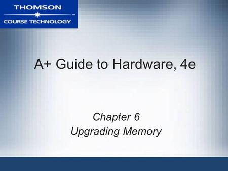 A+ Guide to Hardware, 4e Chapter 6 Upgrading Memory.