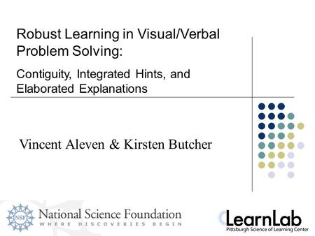 Vincent Aleven & Kirsten Butcher Robust Learning in Visual/Verbal Problem Solving: Contiguity, Integrated Hints, and Elaborated Explanations.