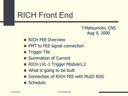 8/9/2000T.Matsumoto RICH Front End RICH FEE Overview PMT to FEE signal connection Trigger Tile Summation of Current RICH LVL-1 Trigger Module1,2 What is.