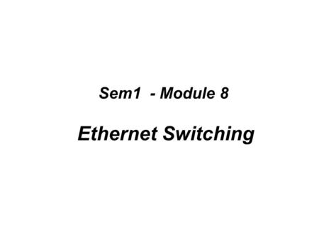 Sem1 - Module 8 Ethernet Switching. Shared media environments Shared media environment: –Occurs when multiple hosts have access to the same medium. –For.