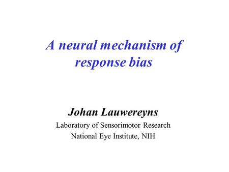 A neural mechanism of response bias Johan Lauwereyns Laboratory of Sensorimotor Research National Eye Institute, NIH.