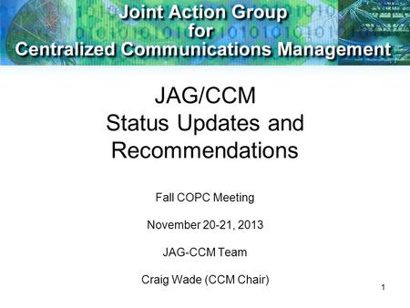 1 JAG/CCM Status Updates and Recommendations Fall COPC Meeting November 20-21, 2013 JAG-CCM Team Craig Wade (CCM Chair)
