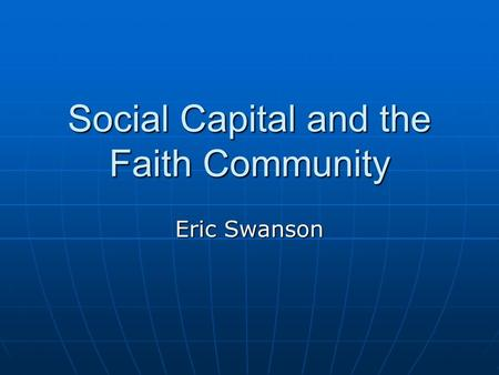 Social Capital and the Faith Community Eric Swanson.