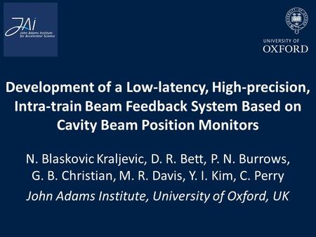 Development of a Low-latency, High-precision, Intra-train Beam Feedback System Based on Cavity Beam Position Monitors N. Blaskovic Kraljevic, D. R. Bett,