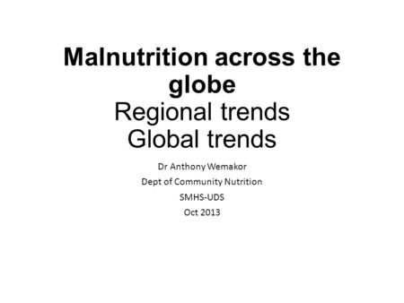 Malnutrition across the globe Regional trends Global trends Dr Anthony Wemakor Dept of Community Nutrition SMHS-UDS Oct 2013.