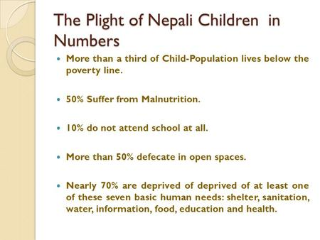The Plight of Nepali Children in Numbers More than a third of Child-Population lives below the poverty line. 50% Suffer from Malnutrition. 10% do not attend.