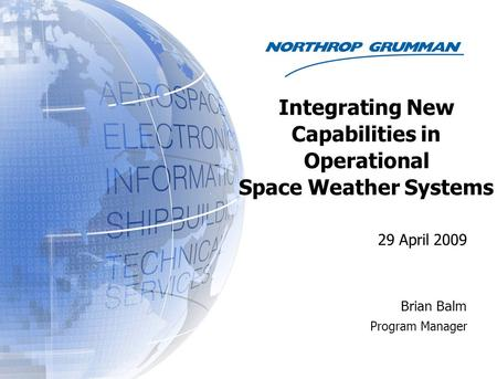 29 April 2009 Brian Balm Program Manager Integrating New Capabilities in Operational Space Weather Systems.