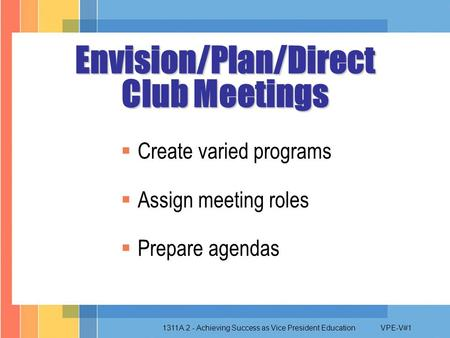 1311A.2 - Achieving Success as Vice President EducationVPE-V#1  Create varied programs  Assign meeting roles  Prepare agendas Envision/Plan/Direct.