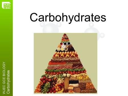 WJEC GCE BIOLOGY Carbohydrates 2.6. WJEC GCE BIOLOGY Carbohydrates Carbohydrates are made from CARBON, HYDROGEN and OXYGEN FUNCTION 2:Plant cell walls.
