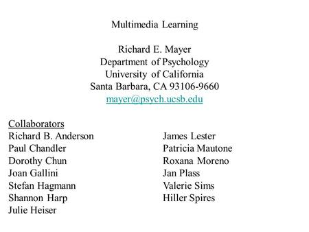Multimedia Learning Richard E. Mayer Department of Psychology University of California Santa Barbara, CA 93106-9660 Collaborators.