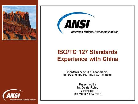 1 Conference on U.S. Leadership in ISO and IEC Technical Committees Presented by Mr. Daniel Roley Caterpillar ISO/TC 127 Chairman ISO/TC 127 Standards.
