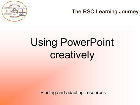 Using PowerPoint creatively Finding and adapting resources.