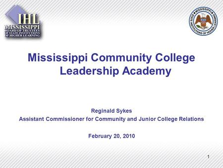 1 Mississippi Community College Leadership Academy Reginald Sykes Assistant Commissioner for Community and Junior College Relations February 20, 2010.
