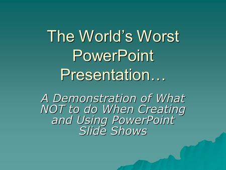 The World's Worst PowerPoint Presentation… A Demonstration of What NOT to do When Creating and Using PowerPoint Slide Shows.