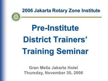 2006 Jakarta Rotary Zone Institute Pre-Institute District Trainers' Training Seminar Gran Melia Jakarta Hotel Thursday, November 30, 2006.