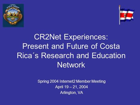 CR2Net Experiences: Present and Future of Costa Rica´s Research and Education Network Spring 2004 Internet2 Member Meeting April 19 – 21, 2004 Arlington,