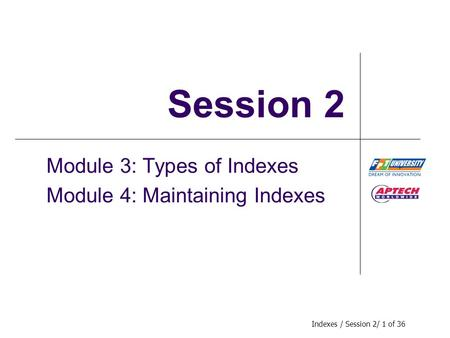 Indexes / Session 2/ 1 of 36 Session 2 Module 3: Types of Indexes Module 4: Maintaining Indexes.