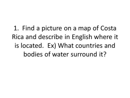 1. Find a picture on a map of Costa Rica and describe in English where it is located. Ex) What countries and bodies of water surround it?