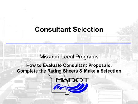 Consultant Selection Missouri Local Programs How to Evaluate Consultant Proposals, Complete the Rating Sheets & Make a Selection.