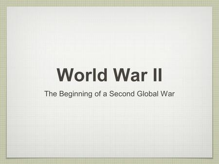 World War II The Beginning of a Second Global War.