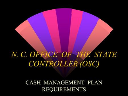 N. C. OFFICE OF THE STATE CONTROLLER (OSC) CASH MANAGEMENT PLAN REQUIREMENTS.