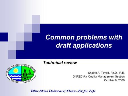 Blue Skies Delaware; Clean Air for Life Common problems with draft applications Technical review Shaikh A. Tayeb, Ph.D., P.E. DNREC-Air Quality Management.