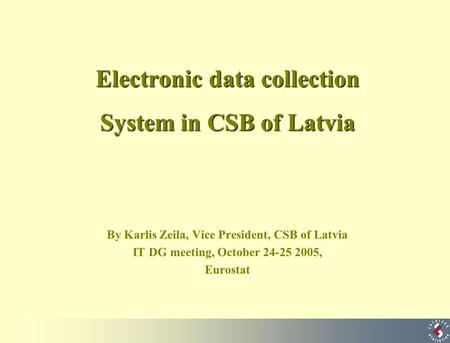 Electronic data collection System in CSB of Latvia By Karlis Zeila, Vice President, CSB of Latvia IT DG meeting, October 24-25 2005, Eurostat.
