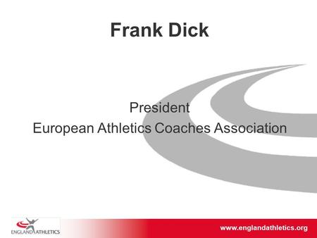 Www.englandathletics.org/east www.englandathletics.org Frank Dick President European Athletics Coaches Association.