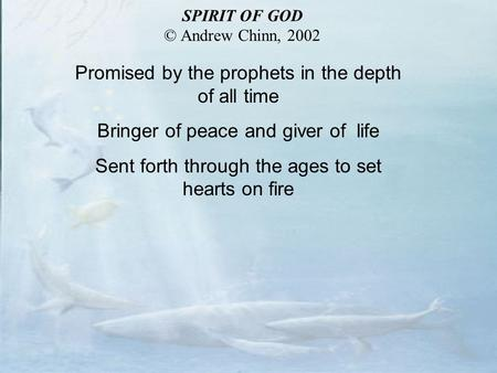 Promised by the prophets in the depth of all time Bringer of peace and giver of life Sent forth through the ages to set hearts on fire SPIRIT OF GOD ©