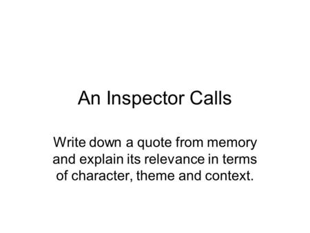 An Inspector Calls Write down a quote from memory and explain its relevance in terms of character, theme and context.