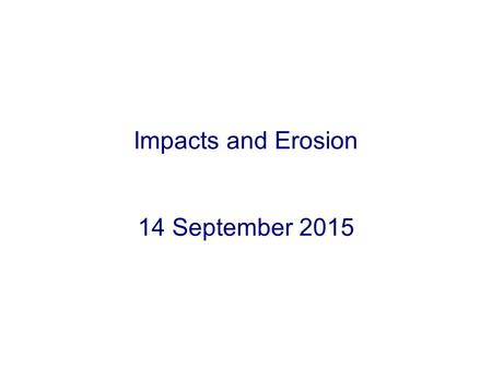 Impacts and Erosion 14 September 2015. Four Basic Geological Processes Impact cratering –Impacts by asteroids or comets Volcanism –Eruption of molten.