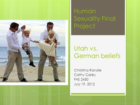 Human Sexuality Final Project Utah vs. German beliefs Christina Randle Cathy Carey FHS 2450 July 19, 2012.