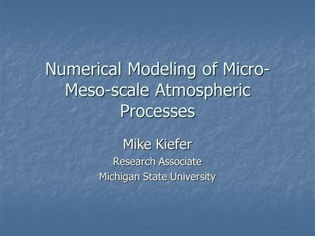 Numerical Modeling of Micro- Meso-scale Atmospheric Processes Mike Kiefer Research Associate Michigan State University.