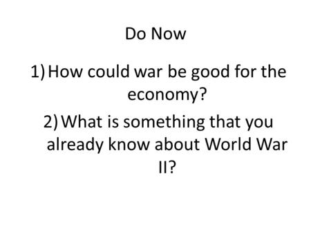 Do Now 1)How could war be good for the economy? 2)What is something that you already know about World War II?