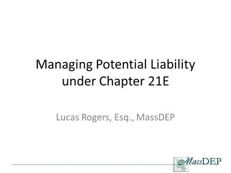 Managing Potential Liability under Chapter 21E Lucas Rogers, Esq., MassDEP 1.