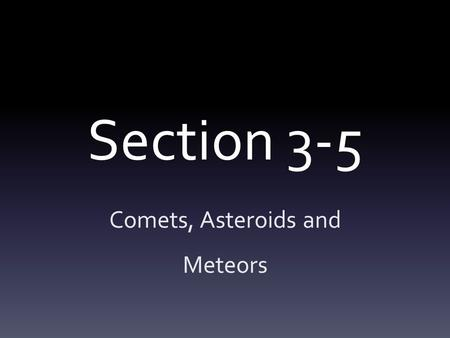 Section 3-5 Comets, Asteroids and Meteors. Objectives J.3.5.1. Describe the characteristics of comets. J.3.5.2. Identify where most asteroids are found.