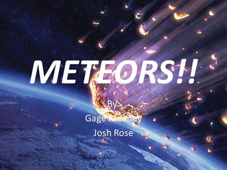 METEORS!! By: Gage Meaney Josh Rose. Table of Contents 1Title Page 2Table of Contents 3Meteors 4Meteor vs Meteoroid vs Meteorite 5Meteor vs Meteoroid.