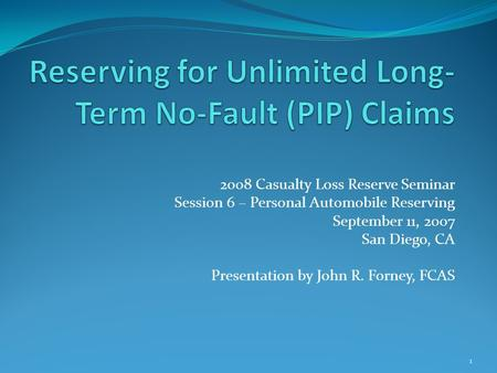 2008 Casualty Loss Reserve Seminar Session 6 – Personal Automobile Reserving September 11, 2007 San Diego, CA Presentation by John R. Forney, FCAS 1.