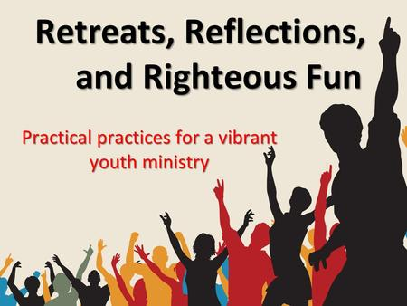 Retreats, Reflections, and Righteous Fun Practical practices for a vibrant youth ministry.