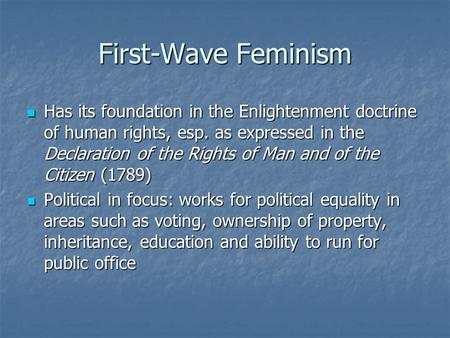 First-Wave Feminism Has its foundation in the Enlightenment doctrine of human rights, esp. as expressed in the Declaration of the Rights of Man and of.