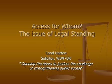"Access for Whom? The issue of Legal Standing Carol Hatton Solicitor, WWF-UK ""Opening the doors to justice: the challenge of strenghthening public access"""