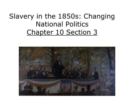 Slavery in the 1850s: Changing National Politics Chapter 10 Section 3.