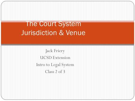 Jack Friery UCSD Extension Intro to Legal System Class 2 of 3 The Court System Jurisdiction & Venue.