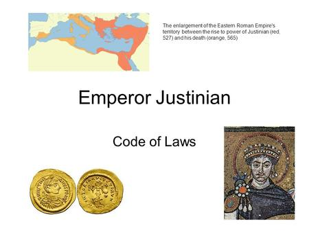 Emperor Justinian Code of Laws The enlargement of the Eastern Roman Empire's territory between the rise to power of Justinian (red, 527) and his death.