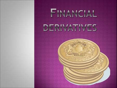  Derivatives are financial instruments whose value is derived from the value of something else.  The main types of derivatives are: futures forwards.